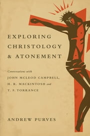 Exploring Christology and Atonement - Conversations with John McLeod Campbell, H. R. Mackintosh and T. F. Torrance ebook by Andrew Purves