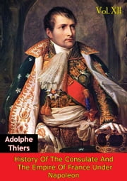 History Of The Consulate And The Empire Of France Under Napoleon Vol. XII [Illustrated Edition] ebook by Marie Joseph Louis Adolphe Thiers,D. Forbes Campbell
