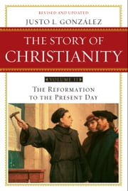 The Story of Christianity: Volume 2 - The Reformation to the Present Day ebook by Justo L. Gonzalez