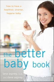 The Better Baby Book: How to Have a Healthier, Smarter, Happier Baby ebook by Asprey, Lana