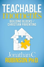 Teachable Moments - Building Blocks of Christian Parenting ebook by Jonathan C. Robinson, Ph.D.