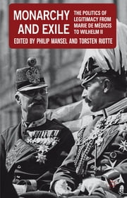 Monarchy and Exile - The Politics of Legitimacy from Marie de Médicis to Wilhelm II ebook by Philip Mansel,Torsten Riotte