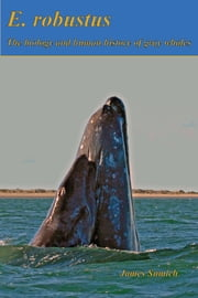 E. robustus: The Biology and Human History of Gray Whales ebook by James Sumich