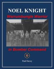Noel Knight: Warrumbungle Warrior in Bomber Command ebook by Paul Davey