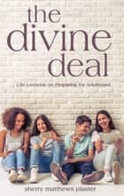 The Divine Deal - Life Lessons on Preparing for Adulthood eBook by Sherry Matthews Plaster