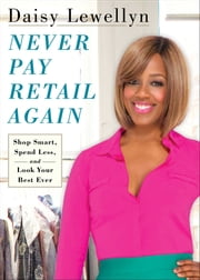 Never Pay Retail Again - Shop Smart, Spend Less, and Look Your Best Ever ebook by Daisy Lewellyn