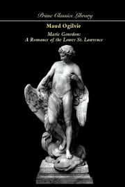 Marie Gourdon: A Romance of the Lower St. Lawrence ebook by Ogilvie, Maud