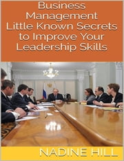 Business Management: Little Known Secrets to Improve Your Leadership Skills ebook by Nadine Hill