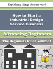 How to Start a Industrial Design Service Business (Beginners Guide) ebook by Denisha Gale,Sam Enrico