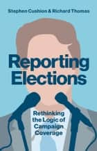 Reporting Elections - Rethinking the Logic of Campaign Coverage ebook by Stephen Cushion, Richard Thomas