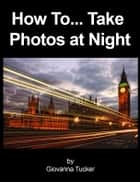 How To... Take Photos at Night ebook by Giovanna Tucker