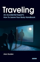 Traveling - An Accidental Expert's How To Leave Your Body Handbook ebook by Alan Guiden