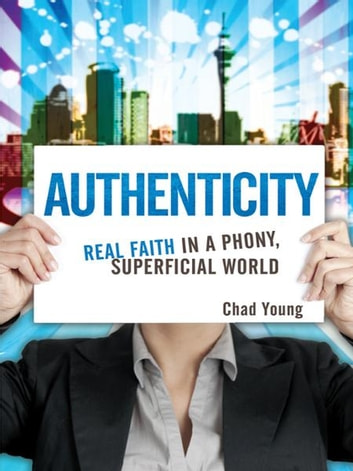 Authenticity: Real Faith in a Phony, Superficial World - Real Faith in a Phony, Superficial World ebook by Chad Young
