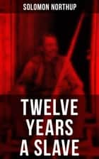 Twelve Years a Slave - True Story behind the Oscar-Winning Movie: Memoir of Solomon Northup, a Free-Born African American Who Was Kidnapped and Sold into Slavery ebook by Solomon Northup
