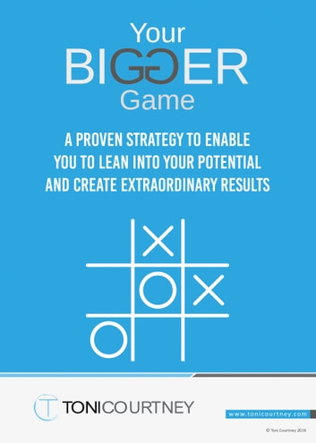Your Bigger Game - A proven strategy to enable you to lean into your potential and create extraordinary results ebook by Toni Courtney