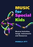 Music for Special Kids - Musical Activities, Songs, Instruments and Resources ebook by Pamela Ott