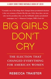 Big Girls Don't Cry - The Election that Changed Everything for American Women ebook by Rebecca Traister