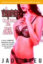 A Vampire Bent Me Over #2: Meat in the Market - A Vampire Bent Me Over, #2 ebook by Jade Bleu