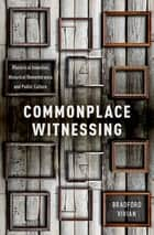 Commonplace Witnessing - Rhetorical Invention, Historical Remembrance, and Public Culture ebook by Bradford Vivian