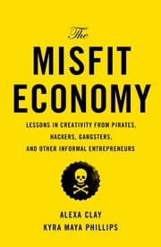 The Misfit Economy - Lessons in Creativity from Pirates, Hackers, Gangsters and Other Informal Entrepreneurs ebook by Alexa Clay,Kyra Maya Phillips