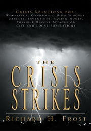 The Crisis Strikes - Crisis Solutions for: Workplace, Community, High Schools, Careers, Inventions, Saving Money, Possible Missile Attacks on City and Local Populations ebook by Richard H. Frost