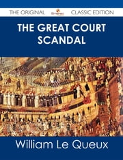 The Great Court Scandal - The Original Classic Edition ebook by William Le Queux