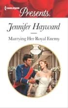 Marrying Her Royal Enemy - A Royal Marriage of Convenience Romance ebook by Jennifer Hayward