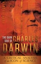 The Dark Side of Charles Darwin - A Critical Analysis of an Icon of Science ebook by Dr. Jerry Bergman