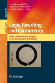 Logic, Rewriting, and Concurrency - Essays Dedicated to José Meseguer on the Occasion of His 65th Birthday ebook by Narciso Martí-Oliet, Peter Csaba Ölveczky, Carolyn Talcott