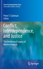 Conflict, Interdependence, and Justice - The Intellectual Legacy of Morton Deutsch ebook by Peter T. Coleman