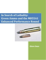 In Search of Lethality: Green Ammo and the M855A1 Enhanced Performance Round ebook by Glenn Dean
