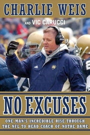 No Excuses - One Man's Incredible Rise Through the NFL to Head Coach of Notre Dame ebook by Charlie Weis,Vic Carucci
