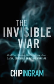 The Invisible War - What Every Believer Needs to Know about Satan, Demons, and Spiritual Warfare ebook by Chip Ingram