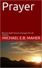 Prayer - We are God's house of prayer for all nations ebook by Michael E.B. Maher
