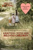 Arriving With Her Beloved Children: A Clean & Wholesome Historical Romance (A Mail Order Bride Romance) ebook by Helen Keating