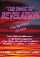 The Book of Revelation the Spiritual Exodus - Study Guide and Handbook for Spiritual Interpretation of the Hidden Mysteries and Symbolism Recorded in the Book of Revelation ebook by Sandra D. Brown-Jackson