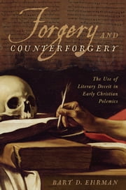 Forgery and Counterforgery: The Use of Literary Deceit in Early Christian Polemics - The Use of Literary Deceit in Early Christian Polemics ebook by Bart D. Ehrman
