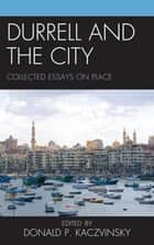Durrell and the City - Collected Essays on Place ebook by Donald P. Kaczvinsky