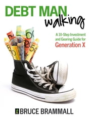 Debt Man Walking - A 10-Step Investment and Gearing Guide for Generation X ebook by Bruce Brammall