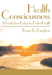 Health Consciousness - A Guide from Babaji for Perfect Health ebook by Roger Lanphear