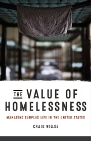 The Value of Homelessness - Managing Surplus Life in the United States ebook by Craig Willse