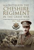 6th Battalion, the Cheshire Regiment in the Great War - A Territorial Battalion on the Western Front 1914–1918 ebook by John Hartley