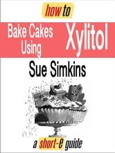 How to Bake Cakes Using Xylitol (Short-e Guide) ebook by Sue Simkins