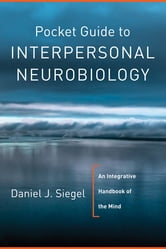 Pocket Guide to Interpersonal Neurobiology: An Integrative Handbook of the Mind (Norton Series on Interpersonal Neurobiology) ebook by Daniel J. Siegel