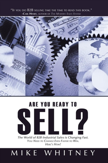 Are You Ready to Sell? - B2b Industrial Buyers Operate in a World of Fast Changing Needs. You Must Change Even Faster to Win Orders. Here's How! eBook by Mike Whitney