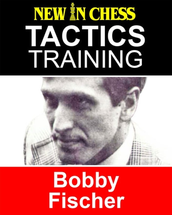 Tactics Training - Bobby Fischer - How to improve your Chess with Bobby Fischer and become a Chess Tactics Master ebook by Frank Erwich
