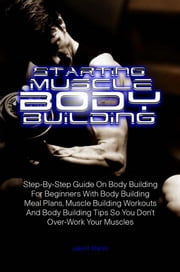 Starting Muscle Body Building - Step-By-Step Guide On Body Building For Beginners With Body Building Meal Plans, Muscle Building Workouts And Body Building Tips So You Don't Over-Work Your Muscles ebook by Jake R. Martin