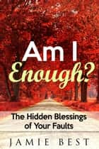 Am I Enough? The Hidden Blessings of Your Faults ebook by Jamie Best