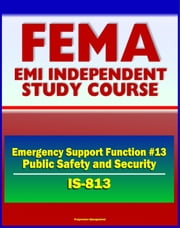 21st Century FEMA Study Course: Emergency Support Function #13 Public Safety and Security (IS-813) - Attorney General, Incident Management Activities, U.S. Marshals Service, Maritime MSST ebook by Progressive Management