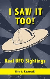 I Saw It Too! - Real UFO Sightings ebook by Chris A. Rutkowski